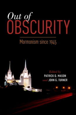 Book Out of Obscurity: Mormonism since 1945 by Patrick Q. Mason