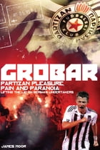 Grobar: Partizan Pleasure, Pain and Paranoia: Lifting the Lid on Serbia's Undertakers by James Moor