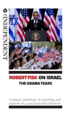 Robert Fisk on Israel: The Obama Years: A unique anthology of reporting and analysis of a crucial period of history by Robert Fisk