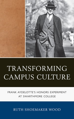 Transforming Campus Culture Frank Aydelotte's Honors Experiment at Swarthmore College
