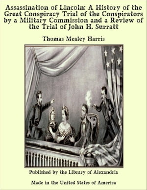 Assassination of Lincoln: A History of the Great Conspiracy Trial of the Conspirators by a Military Commission and a Review of the Trial of John H. Su