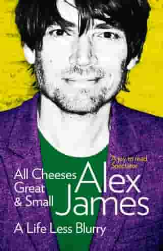 All Cheeses Great and Small: A Life Less Blurry by Alex James