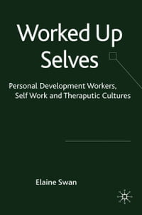 Worked Up Selves: Personal Development Workers, Self-Work and Therapeutic Cultures