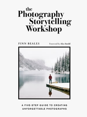 The Photography Storytelling Workshop: A five-step guide to creating unforgettable photographs de Finn Beales