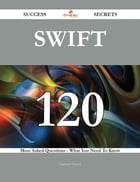 SWIFT 120 Success Secrets - 120 Most Asked Questions On SWIFT - What You Need To Know