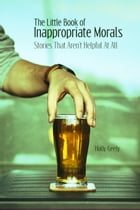 The Little Book of Inappropriate Morals: Stories That Aren't Helpful At All by Holly Geely