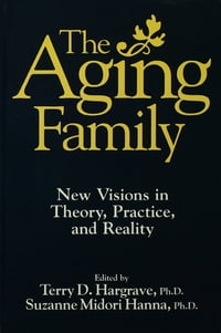 The Aging Family: New Visions In Theory, Practice, And Reality