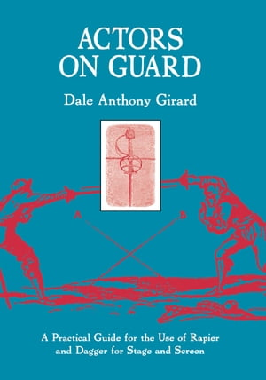 Actors on Guard A Practical Guide for the Use of the Rapier and Dagger for Stage and Screen