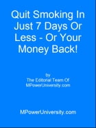 Quit Smoking In Just 7 Days Or Less Or Your Money Back! by Editorial Team Of MPowerUniversity.com