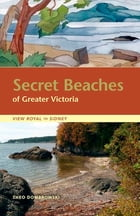 Secret Beaches of Greater Victoria: View Royal to Sidney by Theo Dombrowski