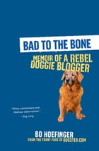 Bad to the Bone:Memoirs Of A Doggie Blogger by Bo Hoefinger