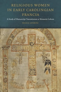 Religious Women in Early Carolingian Francia: A Study of Manuscript Transmission and Monastic…