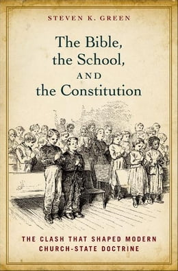 Book The Bible, the School, and the Constitution: The Clash that Shaped Modern Church-State Doctrine by Steven K. Green