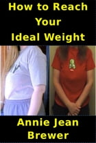 How to Reach Your Ideal Weight by Annie Jean Brewer