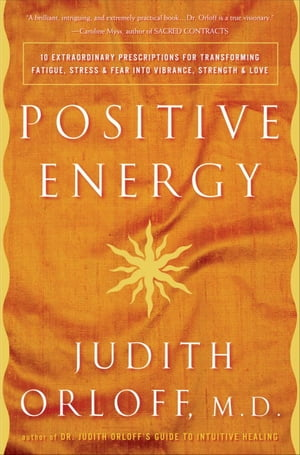 Positive Energy 10 Extraordinary Prescriptions for Transforming Fatigue,  Stress,  and Fear into Vibrance,  Strength,  and Love