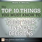 The Top 10 Things You Must Know to Guide Your Financial Decisions by Moshe A. Milevsky Ph.D.
