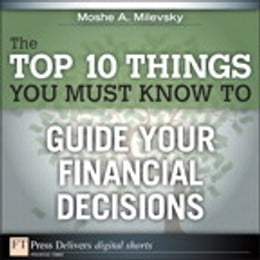 Book The Top 10 Things You Must Know to Guide Your Financial Decisions by Moshe A. Milevsky Ph.D.