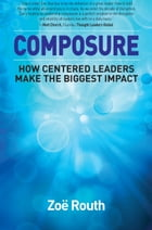 Composure: How centered leaders make the biggest impact by Zoë Routh