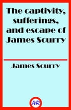 The captivity, sufferings, and escape of James Scurry (Illustrated) by James Scurry