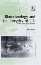 Biotechnology and the Integrity of Life: Taking Public Fears Seriously