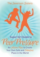 The Severson Sisters Guide To: Peer Pressure: An Action Plan to Create Your Own Safe and Fabulous Place in the World by The Severson Sisters
