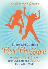 The Severson Sisters Guide To: Peer Pressure: An Action Plan to Create Your Own Safe and Fabulous…