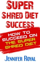 Super Shred Diet Success: How To Succeed On The Super Shred Diet by Jennifer Royal