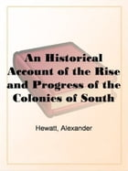 An Historical Account Of The Rise And Progress Of The Colonies Of South Carolina And Georgia, Volume 1 by Alexander Hewatt