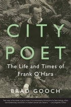 City Poet: The Life and Times of Frank O'Hara by Brad Gooch