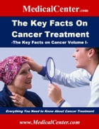 The Key Facts on Cancer Treatment: Everything You Need To Know About Cancer Treatment by Patrick W. Nee