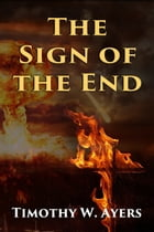 The Sign of the End by Timothy W Ayers