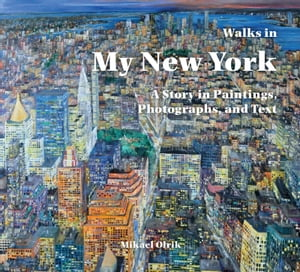 Walks in My New York A Story in Paintings,  Photographs,  and Text