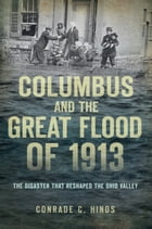 Columbus and the Great Flood of 1913: The Disaster that Reshaped the Ohio Valley by Conrade C. Hinds