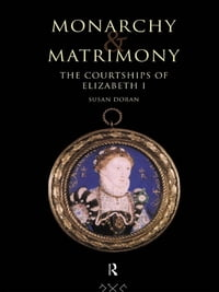 Monarchy and Matrimony: The Courtships of Elizabeth I