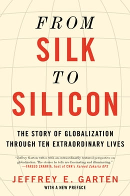 Book From Silk to Silicon: The Story of Globalization Through Ten Extraordinary Lives by Jeffrey E. Garten