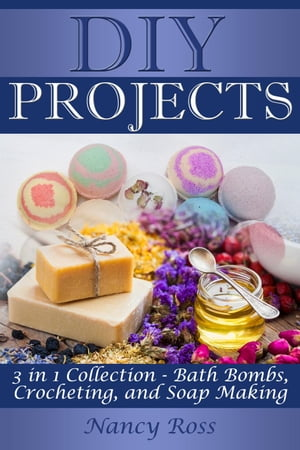 Diy Projects: 3 in 1 Collection - Bath Bombs, Crocheting, and Soap Making