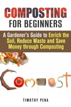 Composting for Beginners: A Gardener's Guide to Enrich the Soil, Reduce Waste and Save Money Through Composting: Self-Sufficient Living by Timothy Pena