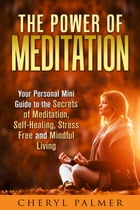 The Power of Meditation: Your Personal Mini Guide to the Secrets of Meditation, Self-Healing, Stress Free and Mindful Living: Meditation & Self-Healin by Cheryl Palmer