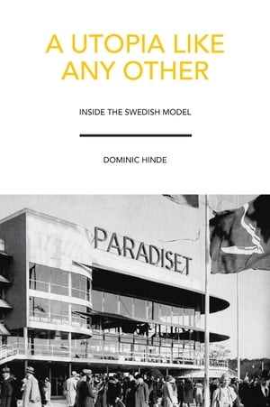 A Utopia Like Any Other: Inside the Swedish Model by Dominic Hinde