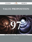 Value proposition 97 Success Secrets - 97 Most Asked Questions On Value proposition - What You Need To Know
