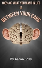 100% of What You What is Between Your Ears: Your own mental strength is key to live the life you want by Aaron Solly