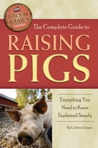 The Complete Guide to Raising Pigs: Everything You Need to Know Explained Simply by Carlotta Cooper