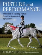 POSTURE AND PERFORMANCE: PRINCIPLES OF TRAINING HORSES FROM THE ANATOMICAL PERPECTIVE by GILLIAN HIGGINS