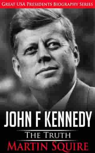 John F Kennedy - The Truth: Great USA Presidents Biography Series, #3