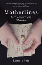 Motherlines: Love, Longing, and Liberation by Patricia Reis
