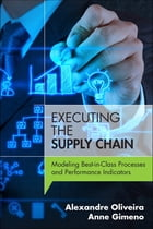 Executing the Supply Chain: Modeling Best-in-Class Processes and Performance Indicators by Alexandre Oliveira