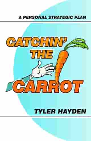 Catchin' the Carrot: A Personal Strategic Plan by Tyler Hayden