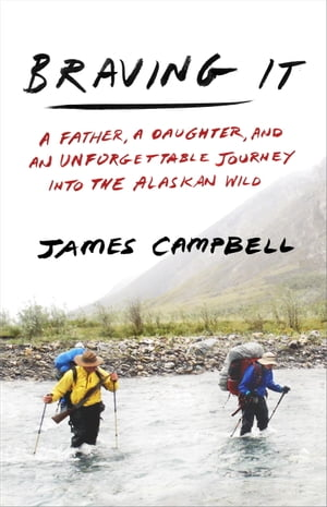 Braving It A Father,  a Daughter,  and an Unforgettable Journey into the Alaskan Wild