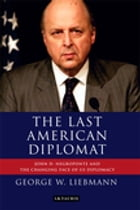 Last American Diplomat, The: John D Negroponte and the Changing Face of US Diplomacy by George W. Liebmann