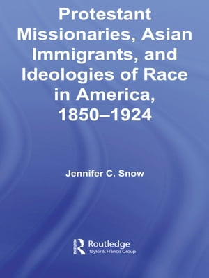 Protestant Missionaries,  Asian Immigrants,  and Ideologies of Race in America,  1850?1924